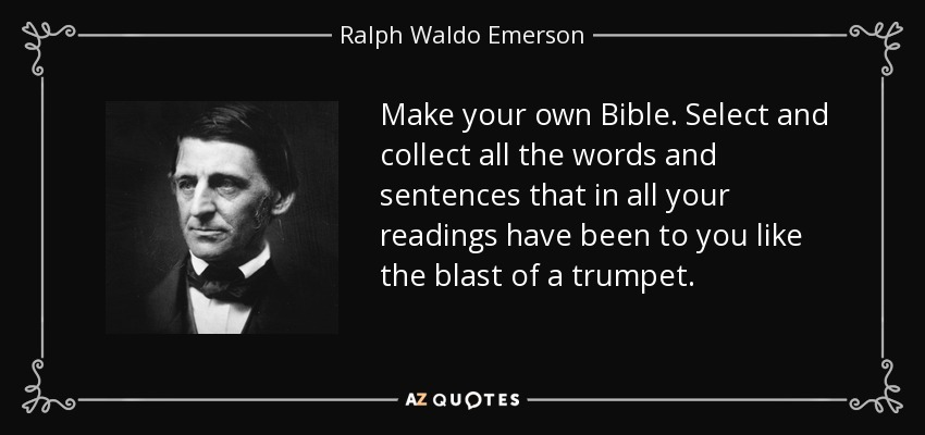 Make your own Bible. Select and collect all the words and sentences that in all your readings have been to you like the blast of a trumpet. - Ralph Waldo Emerson