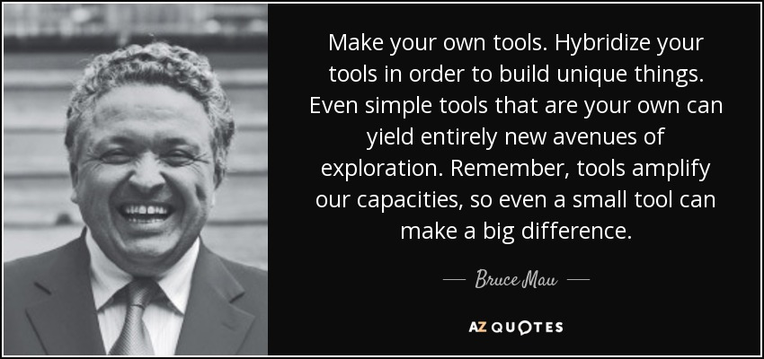 Make your own tools. Hybridize your tools in order to build unique things. Even simple tools that are your own can yield entirely new avenues of exploration. Remember, tools amplify our capacities, so even a small tool can make a big difference. - Bruce Mau