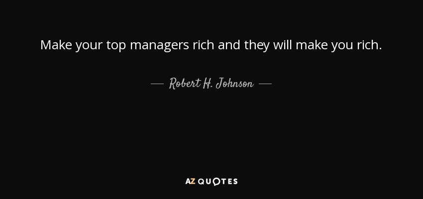 Make your top managers rich and they will make you rich. - Robert H. Johnson