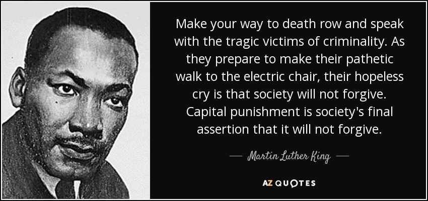Make your way to death row and speak with the tragic victims of criminality. As they prepare to make their pathetic walk to the electric chair, their hopeless cry is that society will not forgive. Capital punishment is society's final assertion that it will not forgive. - Martin Luther King, Jr.