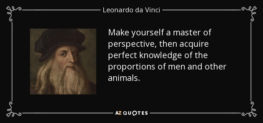 Make yourself a master of perspective, then acquire perfect knowledge of the proportions of men and other animals. - Leonardo da Vinci
