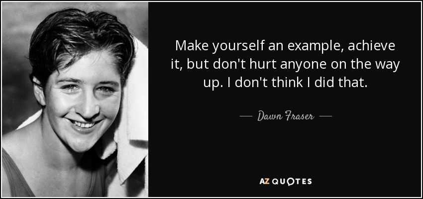 Make yourself an example, achieve it, but don't hurt anyone on the way up. I don't think I did that. - Dawn Fraser