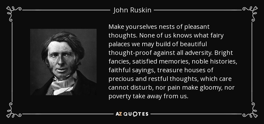Make yourselves nests of pleasant thoughts. None of us knows what fairy palaces we may build of beautiful thought-proof against all adversity. Bright fancies, satisfied memories, noble histories, faithful sayings, treasure houses of precious and restful thoughts, which care cannot disturb, nor pain make gloomy, nor poverty take away from us. - John Ruskin