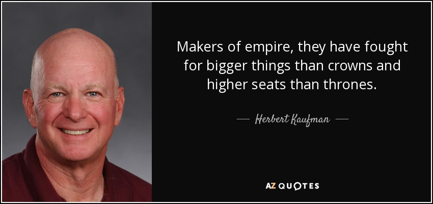Makers of empire, they have fought for bigger things than crowns and higher seats than thrones. - Herbert Kaufman