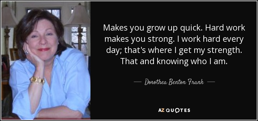 Makes you grow up quick. Hard work makes you strong. I work hard every day; that's where I get my strength. That and knowing who I am. - Dorothea Benton Frank