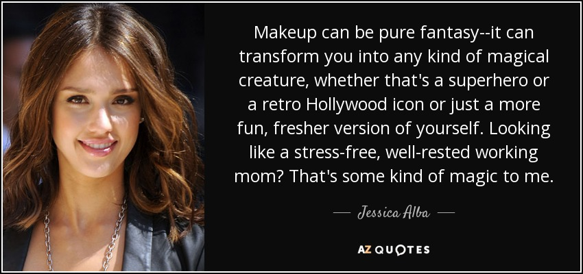 Makeup can be pure fantasy--it can transform you into any kind of magical creature, whether that's a superhero or a retro Hollywood icon or just a more fun, fresher version of yourself. Looking like a stress-free, well-rested working mom? That's some kind of magic to me. - Jessica Alba