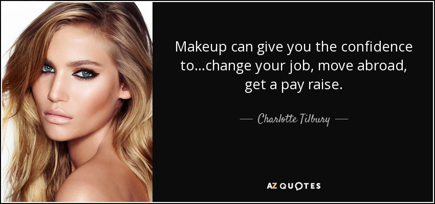 Makeup can give you the confidence to...change your job, move abroad, get a pay raise. - Charlotte Tilbury