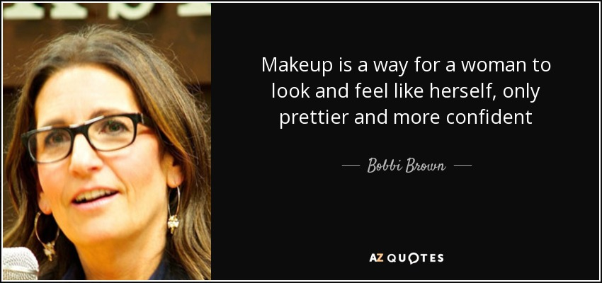 Makeup is a way for a woman to look and feel like herself, only prettier and more confident - Bobbi Brown