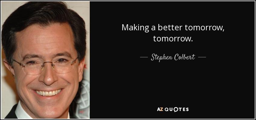 Making a better tomorrow, tomorrow. - Stephen Colbert