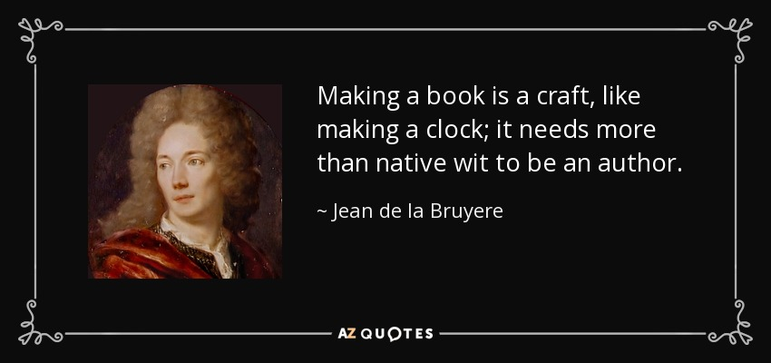 Making a book is a craft, like making a clock; it needs more than native wit to be an author. - Jean de la Bruyere