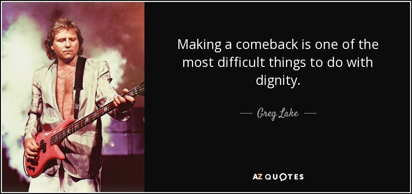 Making a comeback is one of the most difficult things to do with dignity. - Greg Lake