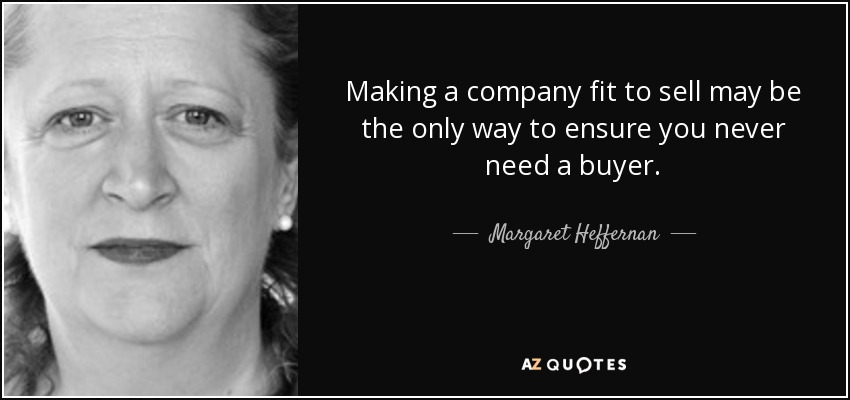 Making a company fit to sell may be the only way to ensure you never need a buyer. - Margaret Heffernan