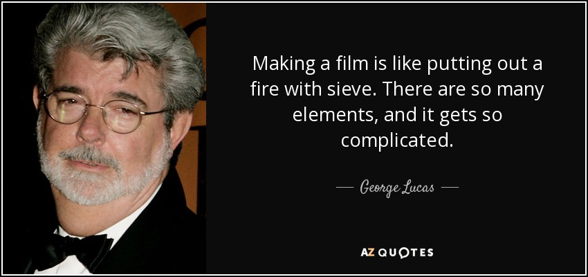 Making a film is like putting out a fire with sieve. There are so many elements, and it gets so complicated. - George Lucas