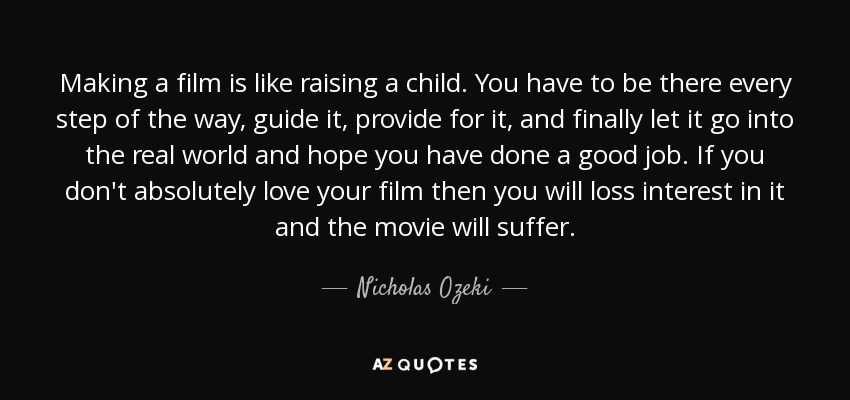 Making a film is like raising a child. You have to be there every step of the way, guide it, provide for it, and finally let it go into the real world and hope you have done a good job. If you don't absolutely love your film then you will loss interest in it and the movie will suffer. - Nicholas Ozeki