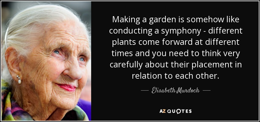 Making a garden is somehow like conducting a symphony - different plants come forward at different times and you need to think very carefully about their placement in relation to each other. - Elisabeth Murdoch
