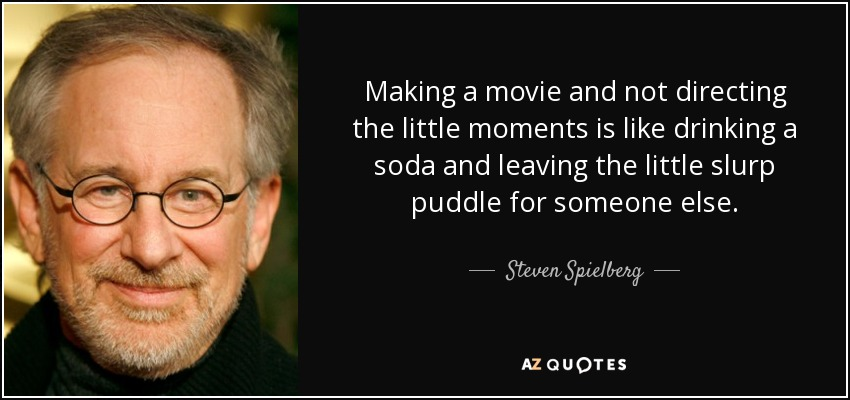 Making a movie and not directing the little moments is like drinking a soda and leaving the little slurp puddle for someone else. - Steven Spielberg