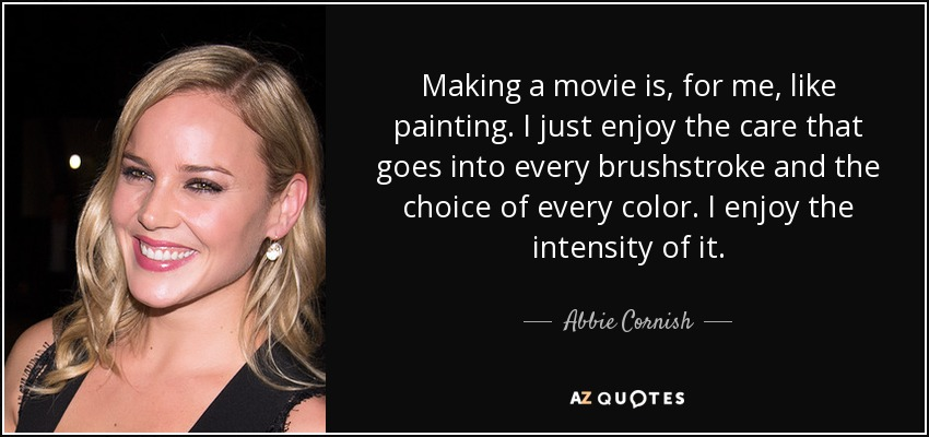 Making a movie is, for me, like painting. I just enjoy the care that goes into every brushstroke and the choice of every color. I enjoy the intensity of it. - Abbie Cornish