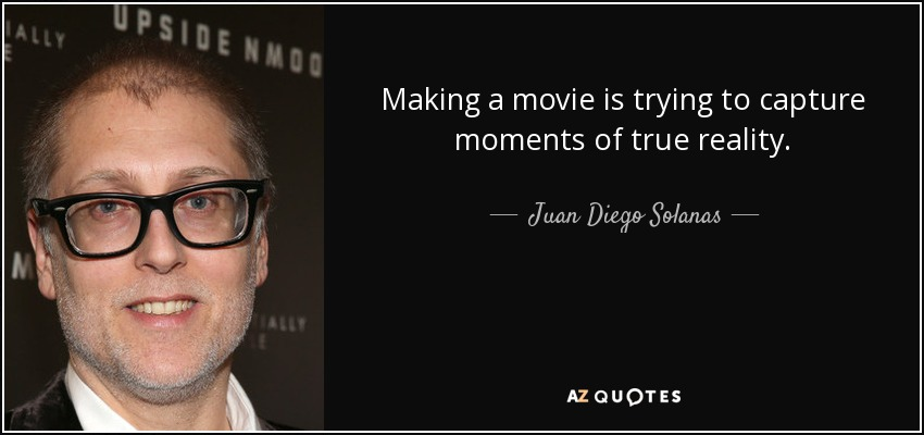 Making a movie is trying to capture moments of true reality. - Juan Diego Solanas