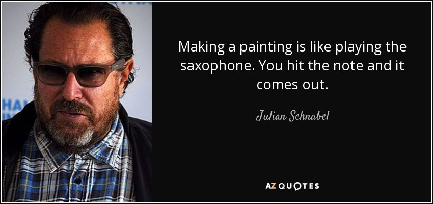 Making a painting is like playing the saxophone. You hit the note and it comes out. - Julian Schnabel