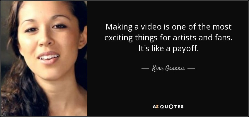 Making a video is one of the most exciting things for artists and fans. It's like a payoff. - Kina Grannis