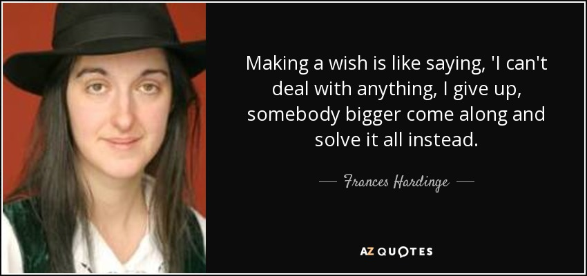 Making a wish is like saying, 'I can't deal with anything, I give up, somebody bigger come along and solve it all instead. - Frances Hardinge