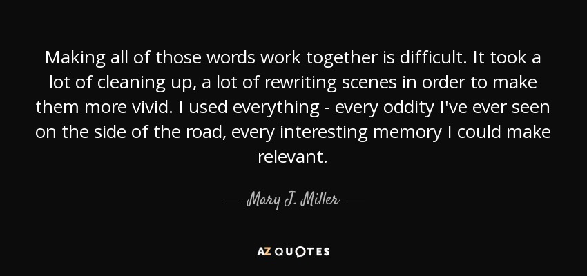 Making all of those words work together is difficult. It took a lot of cleaning up, a lot of rewriting scenes in order to make them more vivid. I used everything - every oddity I've ever seen on the side of the road, every interesting memory I could make relevant. - Mary J. Miller