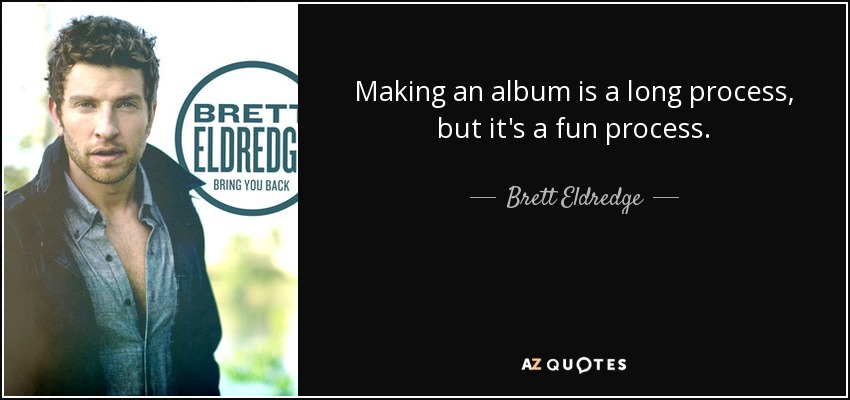 brett eldredge quote making an album is a long process but it s a