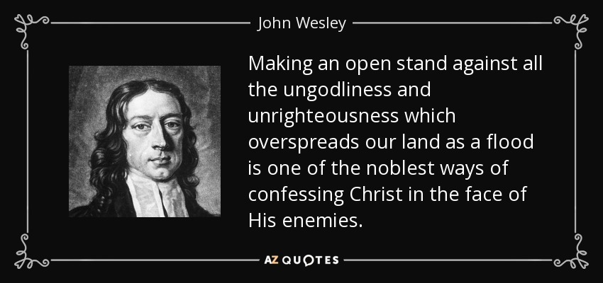 Making an open stand against all the ungodliness and unrighteousness which overspreads our land as a flood is one of the noblest ways of confessing Christ in the face of His enemies. - John Wesley