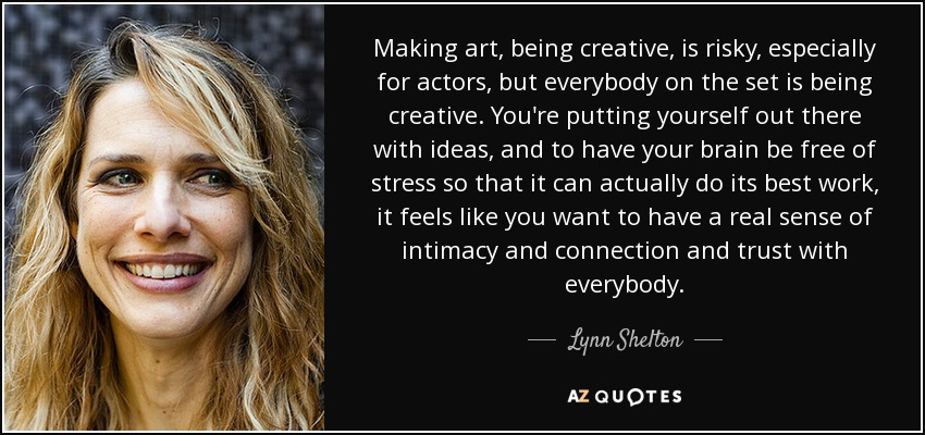 Making art, being creative, is risky, especially for actors, but everybody on the set is being creative. You're putting yourself out there with ideas, and to have your brain be free of stress so that it can actually do its best work, it feels like you want to have a real sense of intimacy and connection and trust with everybody. - Lynn Shelton