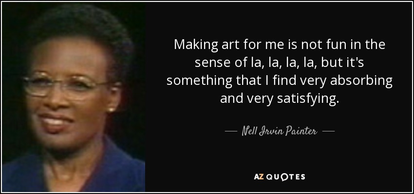 Making art for me is not fun in the sense of la, la, la, la, but it's something that I find very absorbing and very satisfying. - Nell Irvin Painter