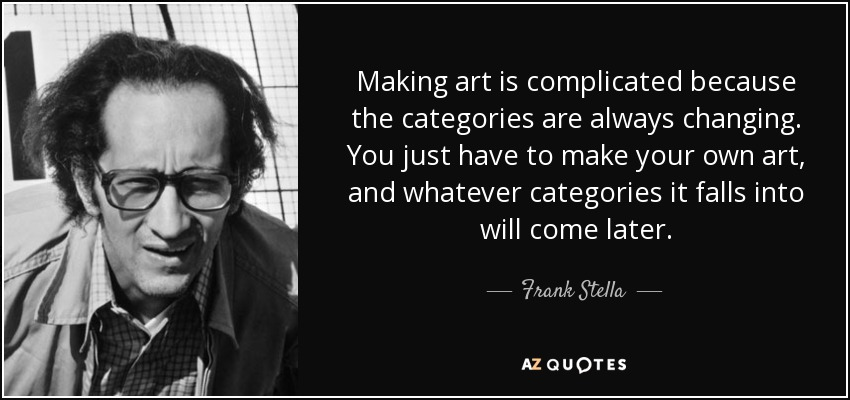 Making art is complicated because the categories are always changing. You just have to make your own art, and whatever categories it falls into will come later. - Frank Stella