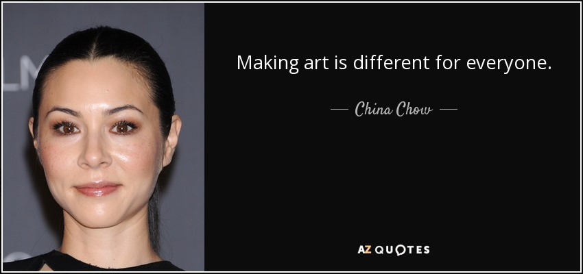 Making art is different for everyone. - China Chow