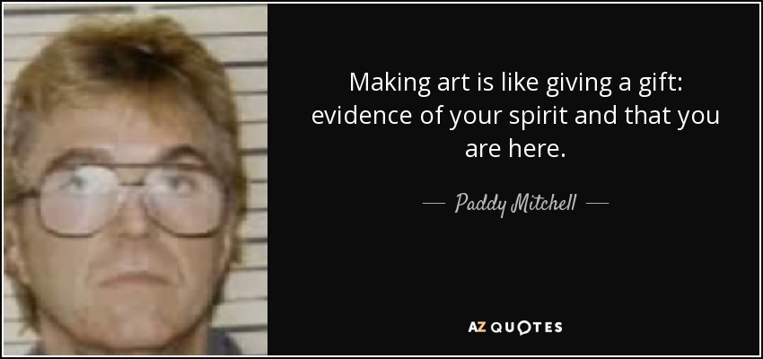 Making art is like giving a gift: evidence of your spirit and that you are here. - Paddy Mitchell