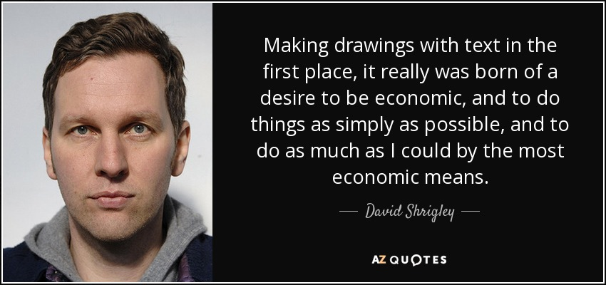Making drawings with text in the first place, it really was born of a desire to be economic, and to do things as simply as possible, and to do as much as I could by the most economic means. - David Shrigley