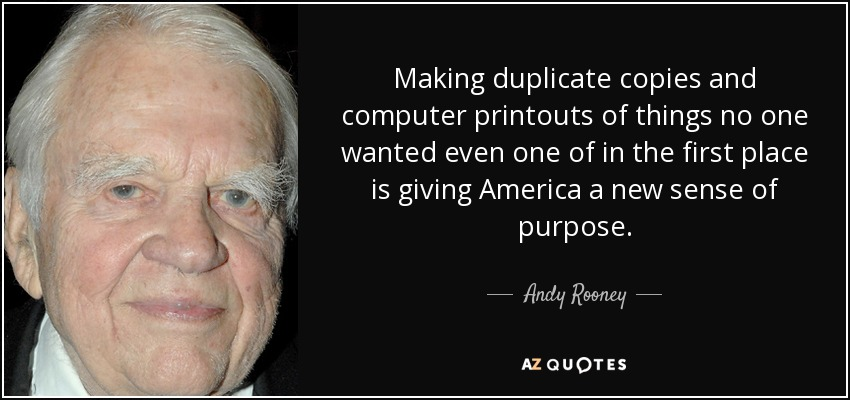 Making duplicate copies and computer printouts of things no one wanted even one of in the first place is giving America a new sense of purpose. - Andy Rooney