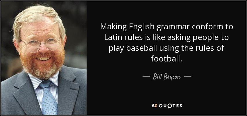 Making English grammar conform to Latin rules is like asking people to play baseball using the rules of football. - Bill Bryson
