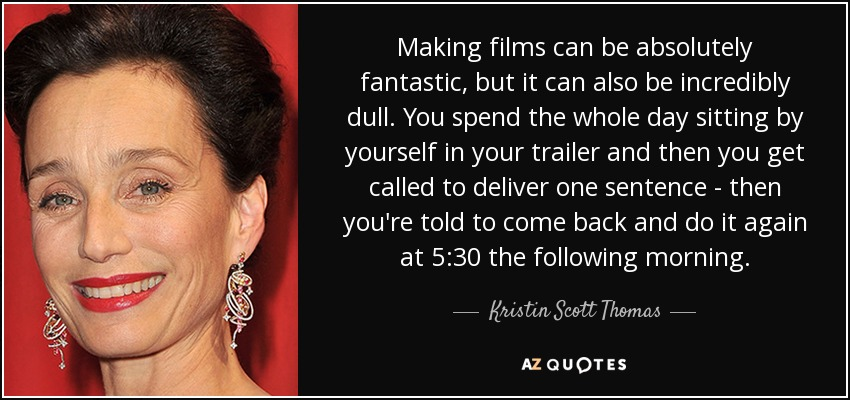 Making films can be absolutely fantastic, but it can also be incredibly dull. You spend the whole day sitting by yourself in your trailer and then you get called to deliver one sentence - then you're told to come back and do it again at 5:30 the following morning. - Kristin Scott Thomas