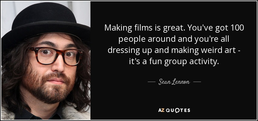 Making films is great. You've got 100 people around and you're all dressing up and making weird art - it's a fun group activity. - Sean Lennon