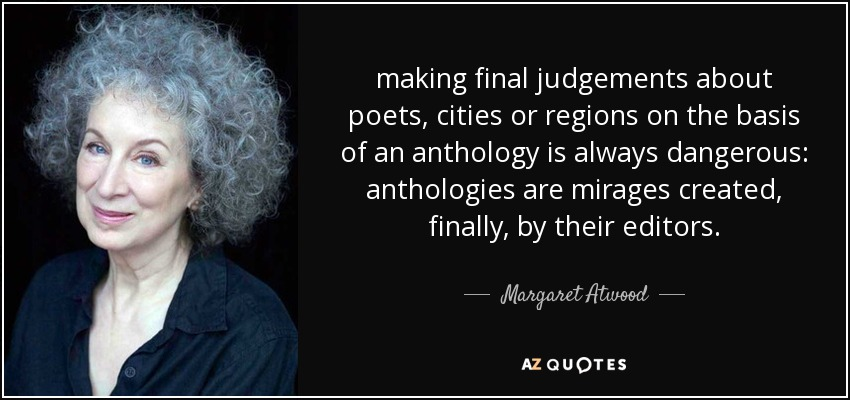 making final judgements about poets, cities or regions on the basis of an anthology is always dangerous: anthologies are mirages created, finally, by their editors. - Margaret Atwood