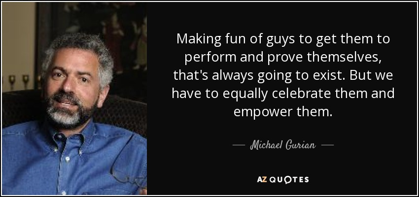 Making fun of guys to get them to perform and prove themselves, that's always going to exist. But we have to equally celebrate them and empower them. - Michael Gurian