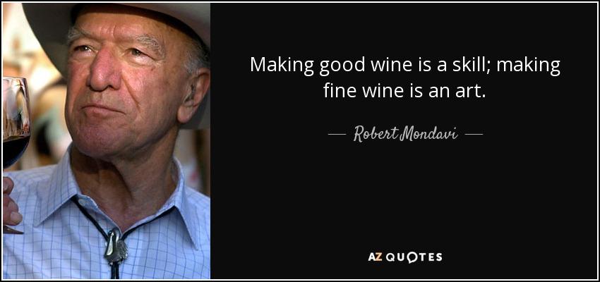 Making good wine is a skill; making fine wine is an art. - Robert Mondavi