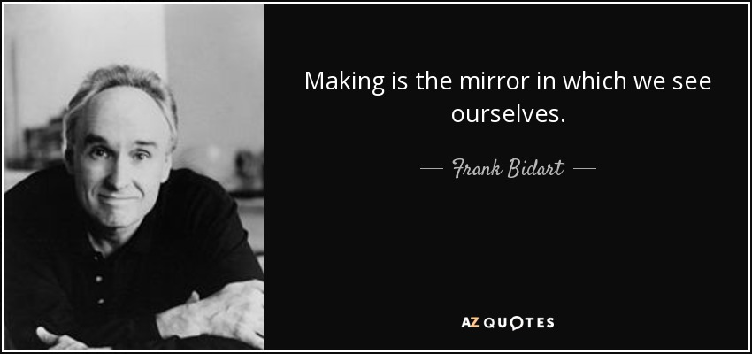 Making is the mirror in which we see ourselves. - Frank Bidart