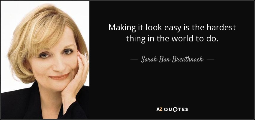 Making it look easy is the hardest thing in the world to do. - Sarah Ban Breathnach