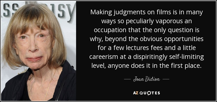 Making judgments on films is in many ways so peculiarly vaporous an occupation that the only question is why, beyond the obvious opportunities for a few lectures fees and a little careerism at a dispiritingly self-limiting level, anyone does it in the first place. - Joan Didion