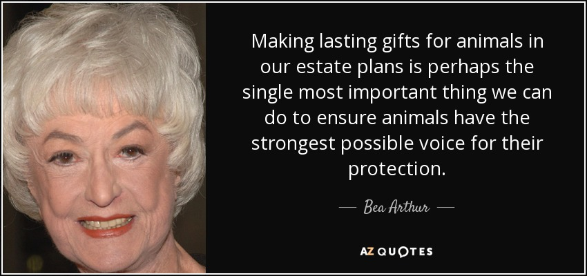 Making lasting gifts for animals in our estate plans is perhaps the single most important thing we can do to ensure animals have the strongest possible voice for their protection. - Bea Arthur