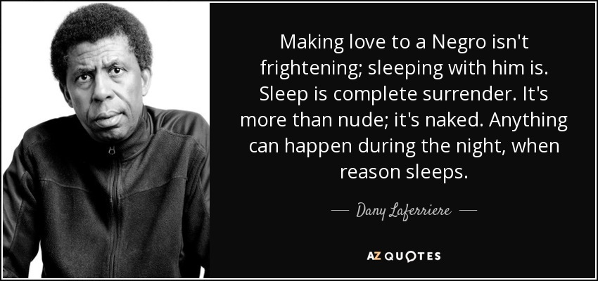 Making love to a Negro isn't frightening; sleeping with him is. Sleep is complete surrender. It's more than nude; it's naked. Anything can happen during the night, when reason sleeps. - Dany Laferriere