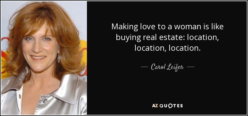 Making love to a woman is like buying real estate: location, location, location. - Carol Leifer