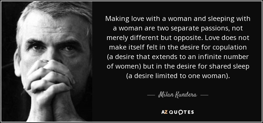 Making love with a woman and sleeping with a woman are two separate passions, not merely different but opposite. Love does not make itself felt in the desire for copulation (a desire that extends to an infinite number of women) but in the desire for shared sleep (a desire limited to one woman). - Milan Kundera