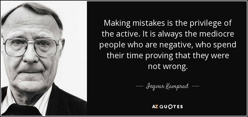 Making mistakes is the privilege of the active. It is always the mediocre people who are negative, who spend their time proving that they were not wrong. - Ingvar Kamprad