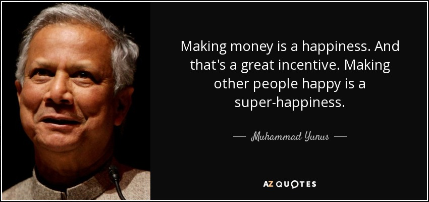 Making money is a happiness. And that's a great incentive. Making other people happy is a super-happiness. - Muhammad Yunus